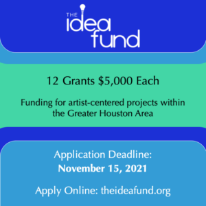 """The Idea Fund logo with text stating, """"12 Grants, $5000 each. Funding for artist-centered projects within the Greater Houston Area. Application Deadline: November 15, 2021. Apply Online at theideafund.org"""""""